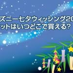 ディズニー七夕ウィッシング2015 チケットはいつどこで買える?