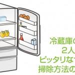 冷蔵庫の選び方 2人暮らしにピッタリなサイズや掃除方法のコツは?
