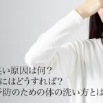 汗の臭い原因は何?抑えるにはどうすれば?体臭予防のための体の洗い方とは