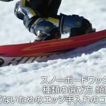 スノーボードワックスの種類の選び方 頻度は?サビないためのエッジ手入れのコツも!