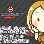 adobe flash playerアップデートできない時にはどうすればいい?一番安全な更新方法は?
