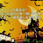 ハロウィンの意味は?由来と起源から食べ物レシピまで!子どもと一緒の楽しみ方を解説