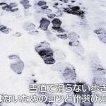 雪道で滑らない歩き方は?転ばないためのコツと靴選び方法は?