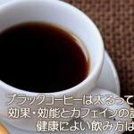 ブラックコーヒーは太るって本当?効果・効能とカフェインの許容量、健康によい飲み方はある?
