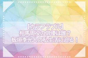 【カラフラブル】相馬周(そうまめぐる)役の俳優は誰?板垣李光人(りひと)の私生活に迫る!
