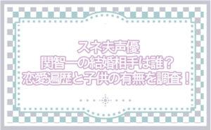 スネ夫声優・関智一の結婚相手は誰?恋愛遍歴と子供の有無を調査!