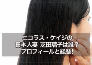 ニコラス・ケイジの日本人妻 芝田璃子は誰?経歴とプロフィール