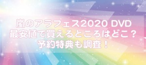 嵐のアラフェス2020 DVD最安値で買えるところはどこ?予約特典も調査!