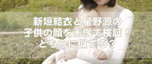 新垣結衣と星野源の子供の顔を画像で検証!どちらに似てる?