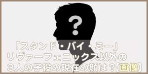 映画「スタンド・バイ・ミー」リヴァー・フェニックス以外の子役3人の現在を【顔画像】でチェック!